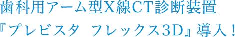 歯科用アーム型X線CT診断装置『プレビスタ フレックス3D』導入!